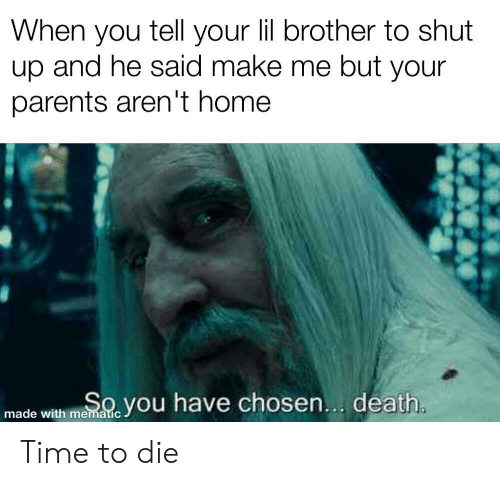 Parents, Shut Up, and Death: When you tell your lil brother to shut  up and he said make me but your  parents aren't home  SOyou have chosen... death.  made with mematic Time to die