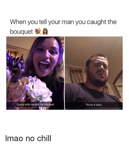 Throw It Back: When you tell your man you caught the  bouquet  Guess who caught the bouquet  Throw it back lmao no chill