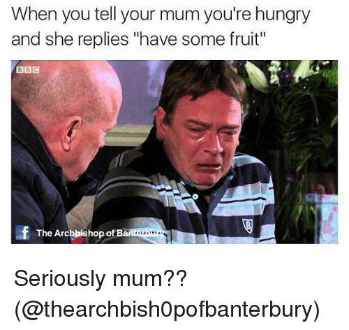 """Bã¦: When you tell your mum you're hungry  and she replies """"have some fruit""""  BBC  The Archbishop of Ba  nteram Seriously mum?? (@thearchbish0pofbanterbury)"""