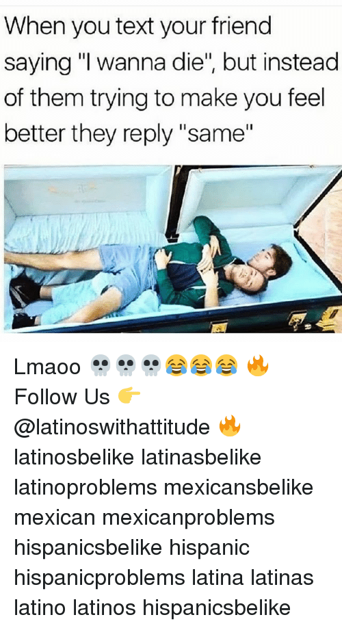 "Latinos, Memes, and Text: When you text your friend  saying ""I wanna die"", but instead  of them trying to make you feel  better they reply ""same Lmaoo 💀💀💀😂😂😂 🔥 Follow Us 👉 @latinoswithattitude 🔥 latinosbelike latinasbelike latinoproblems mexicansbelike mexican mexicanproblems hispanicsbelike hispanic hispanicproblems latina latinas latino latinos hispanicsbelike"