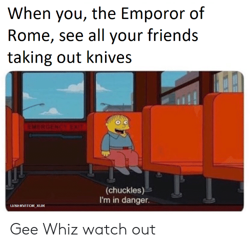 Emporor: When you, the Emporor of  Rome, see all your friends  taking out knives  (chuckles)  I'm in danger.  UISERVITOR_XUR Gee Whiz watch out
