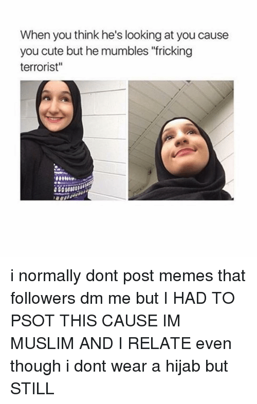 """Relaters: When you think he's looking at you cause  you cute but he mumbles """"fricking  terrorist"""" i normally dont post memes that followers dm me but I HAD TO PSOT THIS CAUSE IM MUSLIM AND I RELATE even though i dont wear a hijab but STILL"""