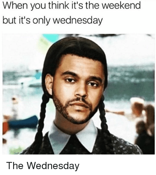 Dank, The Weekend, and Wednesday: When you think it's the weekend  but it's only wednesday The Wednesday