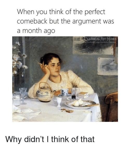 Memes, Classical Art, and Art: When you think of the perfect  comeback but the argument was  a month ago  LASSICAL ART MEMES  classicalartme Why didn't I think of that