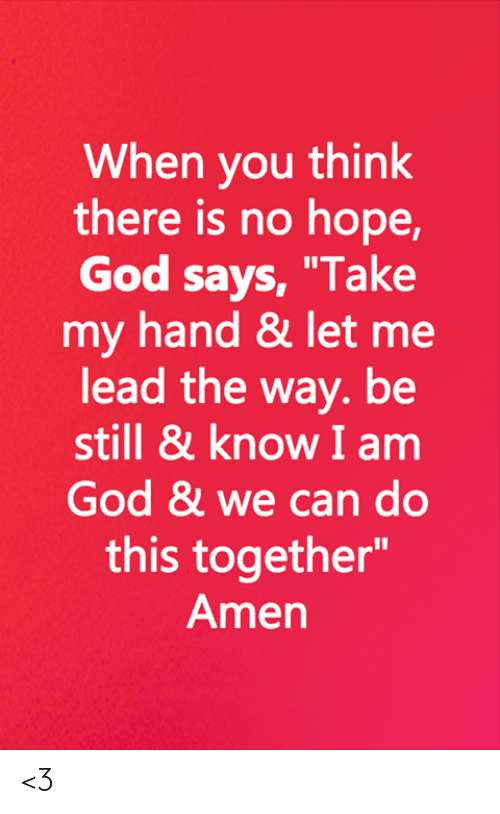 "God, Memes, and Hope: When you think  there is no hope,  God says, ""Take  my hand & let me  lead the way. be  still & know I am  God & we can do  this together""  Amen <3"