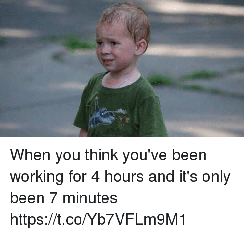 Funny, Been, and Working: When you think you've been working for 4 hours and it's only been 7 minutes https://t.co/Yb7VFLm9M1