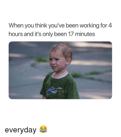 Memes, Been, and 🤖: When you think you've been working for 4  hours and it's only been 17 minutes everyday 😂