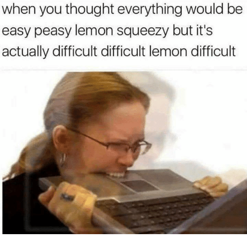 easy peasy: when you thought everything would be  easy peasy lemon squeezy but it's  actually difficult difficult lemon difficult