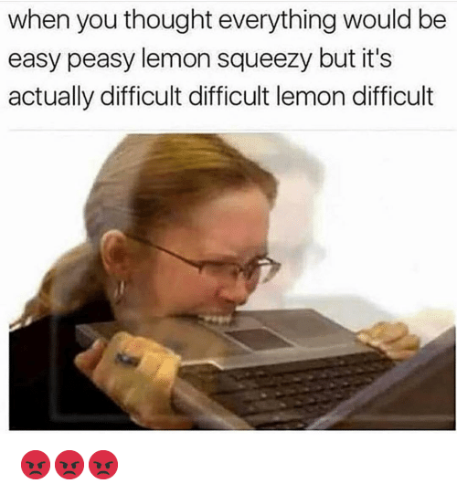 easy peasy: when you thought everything would be  easy peasy lemon squeezy but it's  actually difficult difficult lemon difficult 😡😡😡