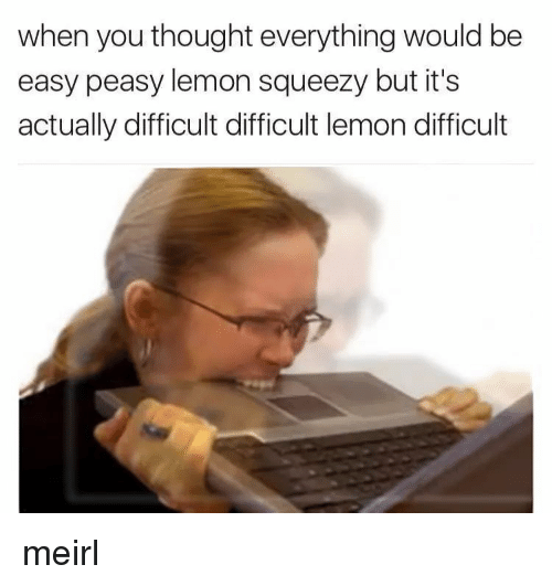 easy peasy: when you thought everything would be  easy peasy lemon squeezy but it's  actually difficult difficult lemon difficult meirl
