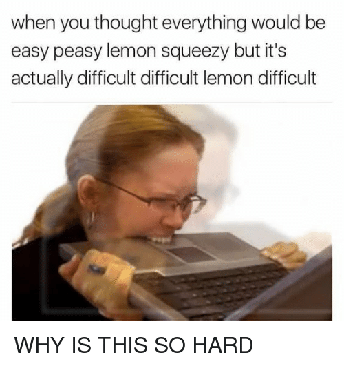 easy peasy: when you thought everything would be  easy peasy lemon squeezy but it's  actually difficult difficult lemon difficult WHY IS THIS SO HARD