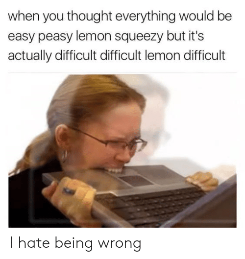 easy peasy: when you thought everything would be  easy peasy lemon squeezy but it's  actually difficult difficult lemon difficult I hate being wrong