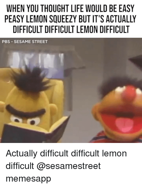easy peasy: WHEN YOU THOUGHT LIFE WOULD BE EASY  PEASY LEMON SQUEEZY BUT IT'S ACTUALLY  DIFFICULT DIFFICULT LEMON DIFFICULT  PBS -SESAME STREET Actually difficult difficult lemon difficult @sesamestreet memesapp