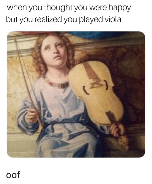 viola: when you thought you were happy  but you realized you played viola oof
