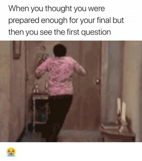 Thought, First, and You: When you thought you were  prepared enough for your final but  then you see the first question 😭