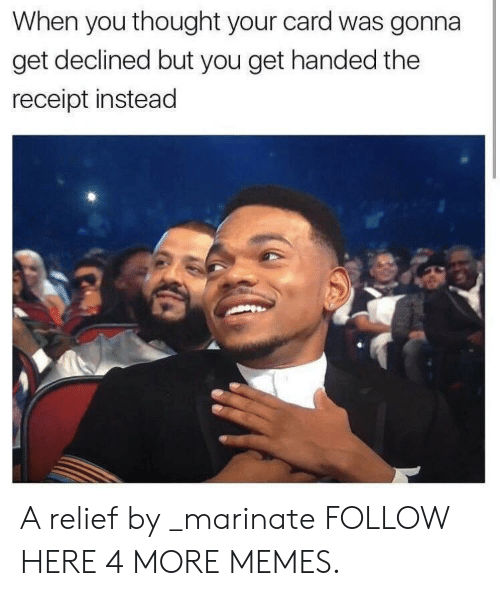 marinate: When you thought your card was gonna  get declined but you get handed the  receipt instead A relief by _marinate FOLLOW HERE 4 MORE MEMES.