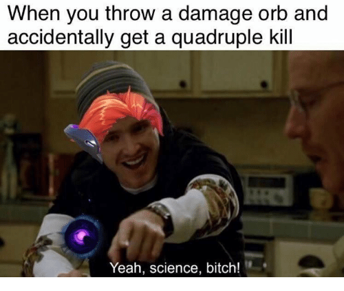 quadruple: When you throw a damage orb and  accidentally get a quadruple kill  Yeah, science, bitch!