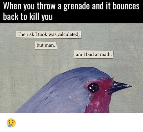 But Man Am I Bad At Math: When you throW a grenade and it bounces  back to kill you  The risk I took was calculated,  but man,  am I bad at math 😢