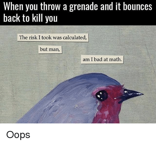 Bad, Memes, and Calculator: When you throw a grenade and it bounces  back to kill you  The risk. I took was calculated,  but man,  am I bad at math. Oops