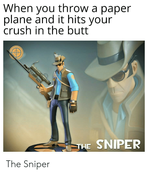 The Butt: When you throw a paper  plane and it hits your  crush in the butt  IPER  THE The Sniper