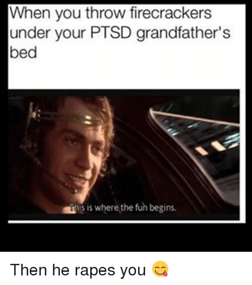 Grandfathered: When you throw firecrackers  under your PTSD grandfather's  bed  is where the fun begins. Then he rapes you 😋