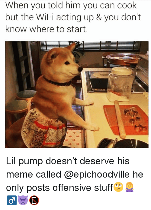Meme, Memes, and Stuff: When you told him you can cook  but the WiFi acting up & you don't  know where to start Lil pump doesn't deserve his meme called @epichoodville he only posts offensive stuff🙄🤷‍♂👿📵