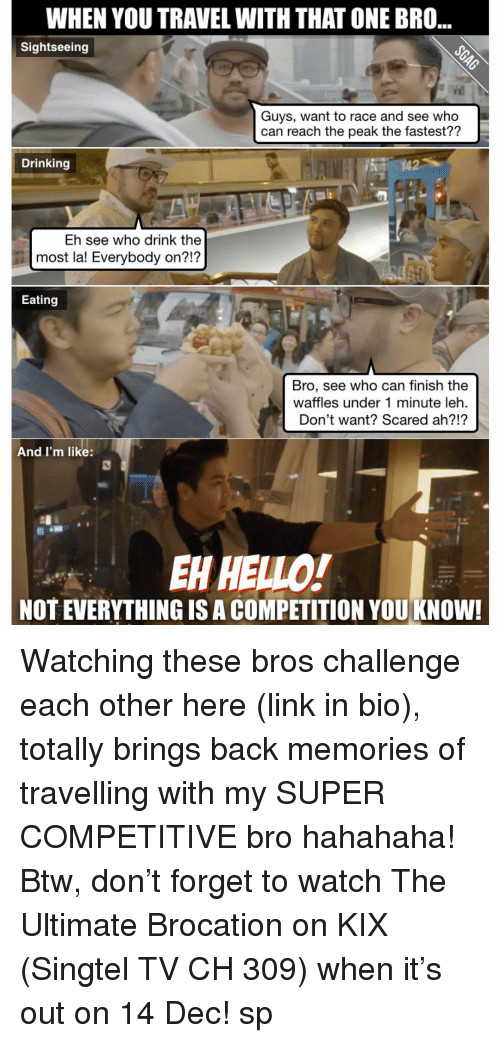 Hello, Memes, and Scare: WHEN YOU TRAVEL WITHTHAT ONE BRO  Sightseeing  Guys, want to race and see who  can reach the peak the fastest??  Drinking  Eh see who drink the  most la! Everybody on?!?  Eating  Bro, see who can finish the  waffles under 1 minute leh.  Don't want? Scared ah?!?  And I'm like  EH HELLO!  NOTEVERYTHINGISACOMPETITION YOU KNOW! Watching these bros challenge each other here (link in bio), totally brings back memories of travelling with my SUPER COMPETITIVE bro hahahaha! Btw, don't forget to watch The Ultimate Brocation on KIX (Singtel TV CH 309) when it's out on 14 Dec! sp