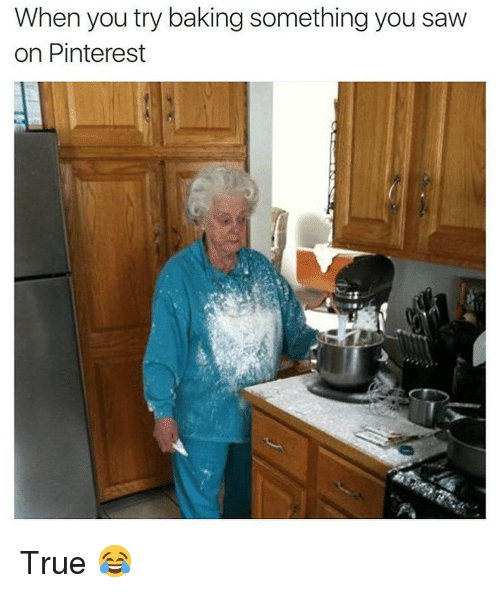 Memes, Saw, and True: When you try baking something you saw  on Pinterest True 😂