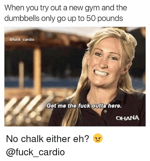 ohana: When you try out a new gym and the  dumbbells only go up to 50 pounds  @fuck cardio  Get me the fuck outta here.  OHANA No chalk either eh? 😠 @fuck_cardio