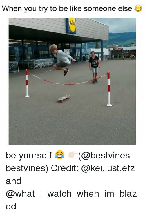 Be Like, Memes, and Watch: When you try to be like someone else be yourself 😂 👉🏻(@bestvines bestvines) Credit: @kei.lust.efz and @what_i_watch_when_im_blazed
