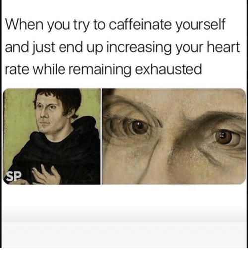 Funny, Heart, and Heart Rate: When you try to caffeinate yourself  and just end up increasing your heart  rate while remaining exhausted  SP