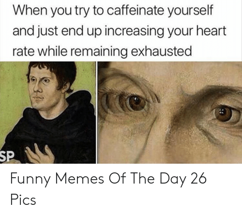 Remaining: When you try to caffeinate yourself  and just end up increasing your heart  rate while remaining exhausted  SP Funny Memes Of The Day 26 Pics