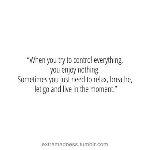 "Tumblr, Control, and Live: ""When you try to control everything,  you enjoy nothing.  Sometimes you just need to relax, breathe,  let go and live in the moment.""  extramadness.tumblr.com"