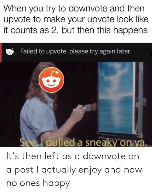 Happy, Dank Memes, and Make: When you try to downvote and then  upvote to make your upvote look like  it counts as 2, but then this happens  Failed to upvote, please try again later.  See I pulled a sneaky on ya. It's then left as a downvote on a post I actually enjoy and now no ones happy