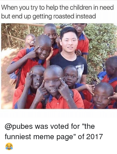 """Getting Roasted: When you try to help the children in need  but end up getting roasted instead @pubes was voted for """"the funniest meme page"""" of 2017 😂"""