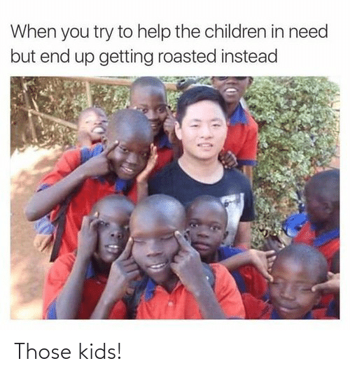 Getting Roasted: When you try to help the children in need  but end up getting roasted instead Those kids!