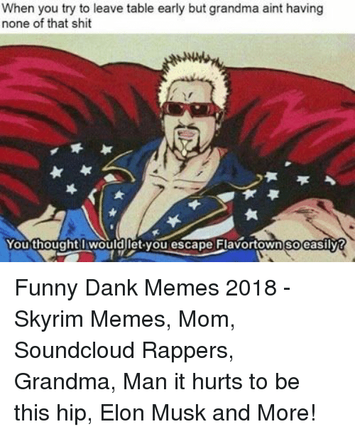 Memes 2018: When you try to leave table early but grandma aint having  none of that shit  You thought wouldlet you escape Flavortown soeasilvt Funny Dank Memes 2018 - Skyrim Memes, Mom, Soundcloud Rappers, Grandma, Man it hurts to be this hip, Elon Musk and More!