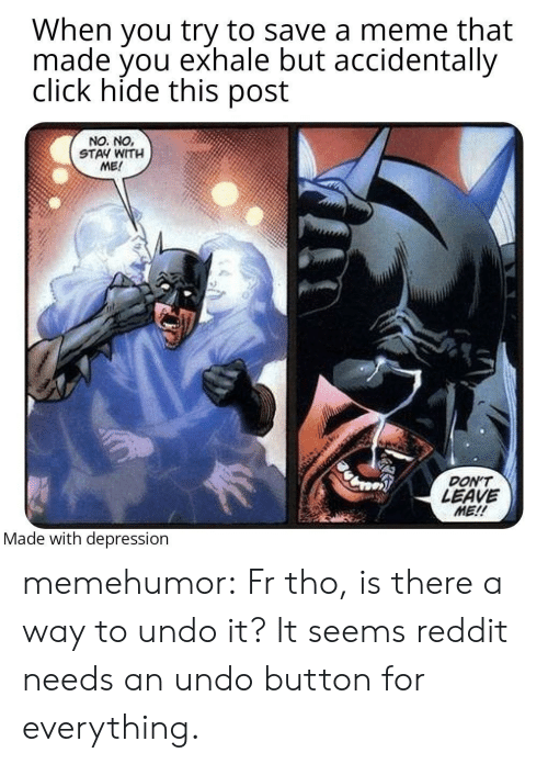 It It: When you try to save a meme that  made you exhale but accidentally  click hide this post  NO. NO,  STAY WITH  ME!  DON'T  LEAVE  ME!!  Made with depression memehumor:  Fr tho, is there a way to undo it? It seems reddit needs an undo button for everything.