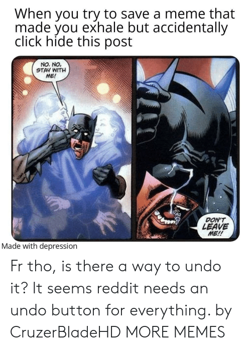 It It: When you try to save a meme that  made you exhale but accidentally  click hide this post  NO. NO,  STAY WITH  ME!  DON'T  LEAVE  ME!!  Made with depression Fr tho, is there a way to undo it? It seems reddit needs an undo button for everything. by CruzerBladeHD MORE MEMES