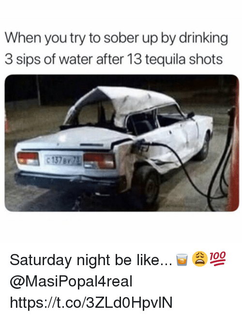 Be Like, Drinking, and Tequila: When you try to sober up by drinking  3 sips of water after 13 tequila shots Saturday night be like...🥃😩💯 @MasiPopal4real https://t.co/3ZLd0HpvlN