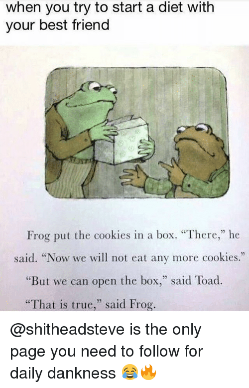 "Toade: when you try to start a diet with  your best friend  Frog put the cookies in a box. ""There,"" he  said. ""Now we will not eat any more cookies.""  But we can open the box  said Toad  ""That is true  said Frog. @shitheadsteve is the only page you need to follow for daily dankness 😂🔥"