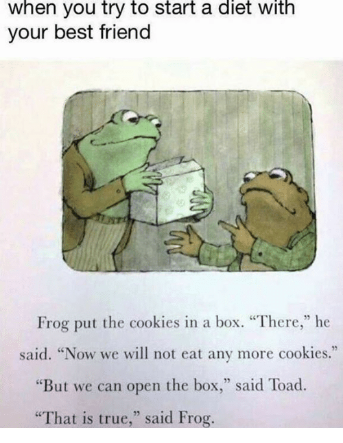 "Toade: When you try to start a diet with  your best friend  Frog put the cookies in a box. ""There,"" he  said. ""Now we will not eat any more cookies.""  ""But we can open the box  said Toad.  ""That is true,"" said Frog."