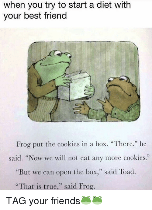 "Toade: when you try to start a diet with  your best friend  Frog put the cookies in a box. ""There,"" he  said. ""Now we will not eat any more cookies.""  But we can open the box  said Toad.  ""That is true  said Frog. TAG your friends🐸🐸"