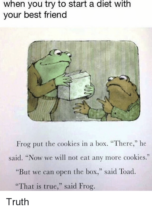 "Toade: when you try to start a diet with  your best friend  Frog put the cookies in a box. ""There,"" he  said. ""Now we will not eat any more cookies.""  ""But we can open the box,"" said Toad.  That is true,"" said Frog. Truth"