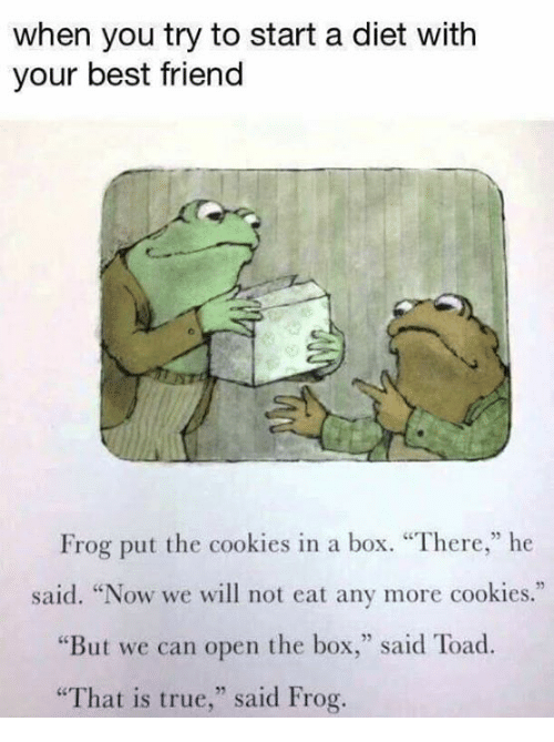 "Toade: when you try to start a diet with  your best friend  Frog put the cookies in a box. ""There,"" he  said. ""Now we will not eat any more cookies.""  ere,he  ""But we can open the box,"" said Toad  ""That is true,"" said Frog."