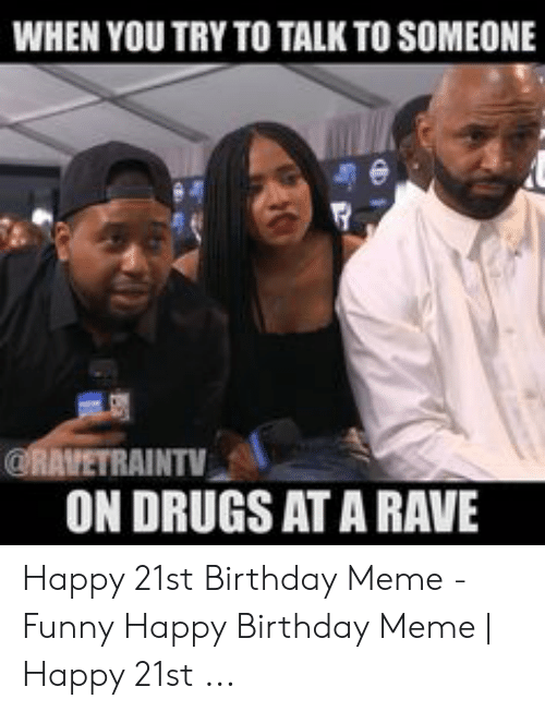 Joe Budden Memes: WHEN YOU TRY TO TALK TO SOMEONE  @RAVETRAINTV  ON DRUGS AT A RAVE Happy 21st Birthday Meme - Funny Happy Birthday Meme | Happy 21st ...