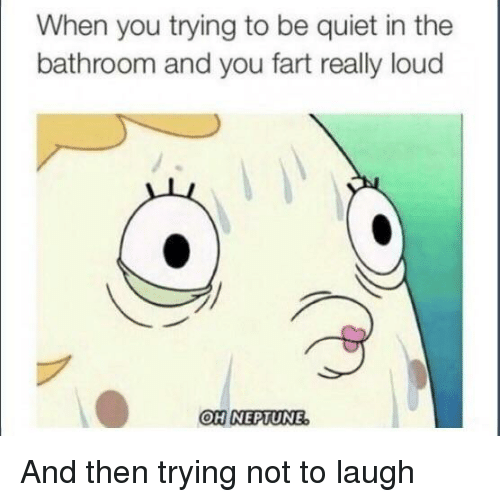 SpongeBob, Quiet, and Fart: When you trying to be quiet in the  bathroom and you fart really loud