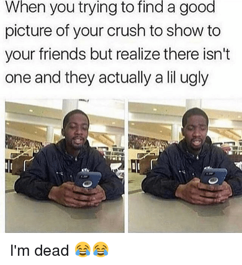 deads: When you trying to find a good  picture of your crush to show to  your friends but realize there isn't  one and they actually a lil ugly I'm dead 😂😂