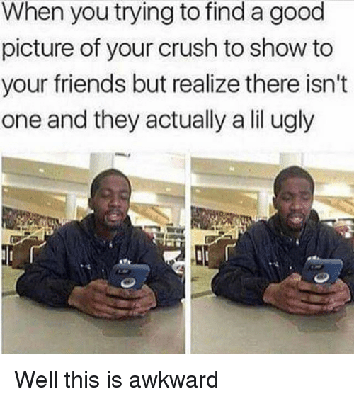 Crush, Friends, and Ugly: When you trying to find a good  picture of your crush to show to  your friends but realize there isn't  one and they actually a lil ugly Well this is awkward