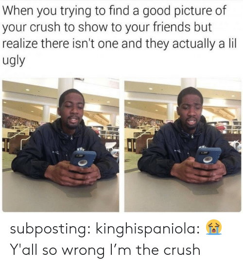 the crush: When you trying to find a good picture of  your crush to show to your friends but  realize there isn't one and they actually a lil  ugly subposting: kinghispaniola: 😭 Y'all so wrong I'm the crush